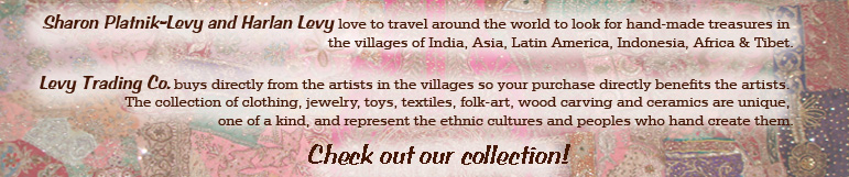 Sharon Platnik Levy and Harlan Levy love to travel around the world to look for hand-made treasures in the villages of India, Asia, Latin America, Indonesia, Africa & Tibet. Levy Trading Co. buys directly from the artists in the villages so your purchase directly benefits the artists. The collection of clothing, jewelry, toys, textiles, folk-art, wood carving and ceramics are unique, one of a kind, and represent the ethnic cultures and peoples who hand create them. Check out our collection!
